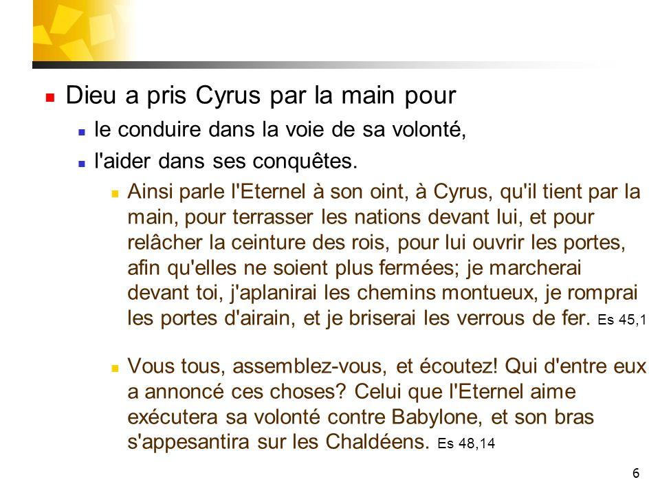 6 Dieu a pris Cyrus par la main pour le conduire dans la voie de sa volonté, l'aider dans ses conquêtes. Ainsi parle l'Eternel à son oint, à Cyrus, qu