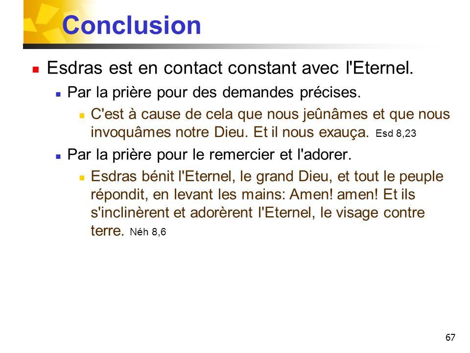 67 Conclusion Esdras est en contact constant avec l'Eternel. Par la prière pour des demandes précises. C'est à cause de cela que nous jeûnâmes et que