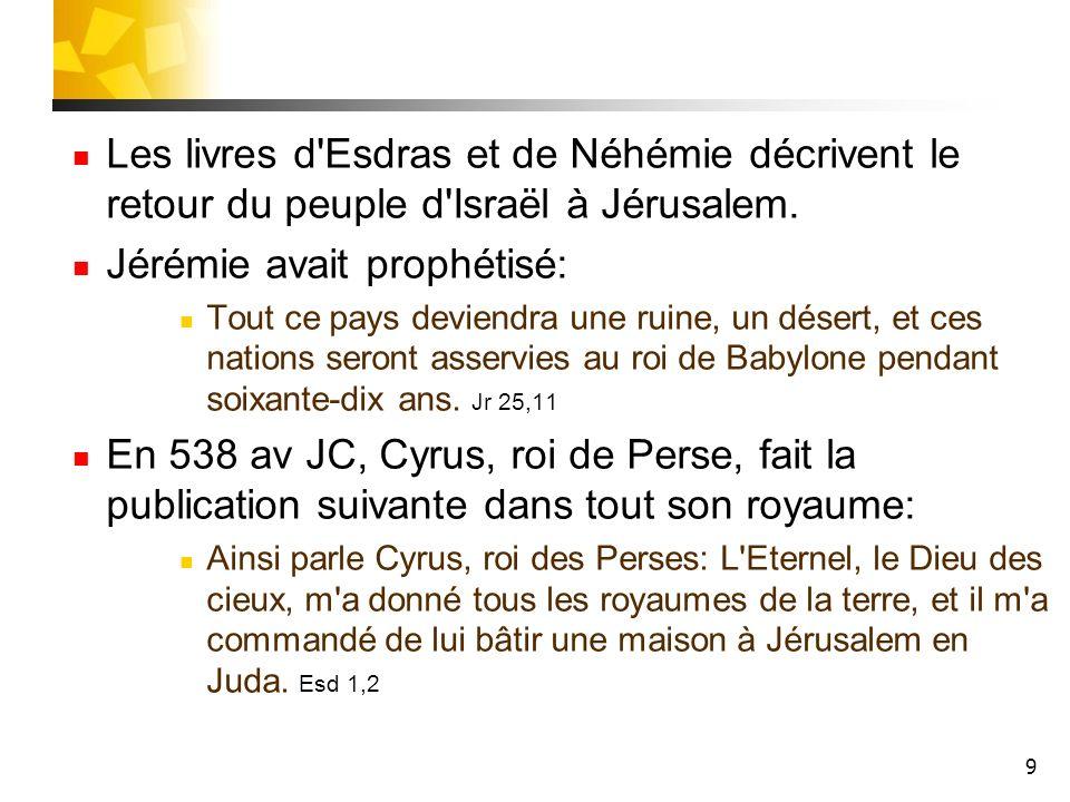 9 Les livres d'Esdras et de Néhémie décrivent le retour du peuple d'Israël à Jérusalem. Jérémie avait prophétisé: Tout ce pays deviendra une ruine, un