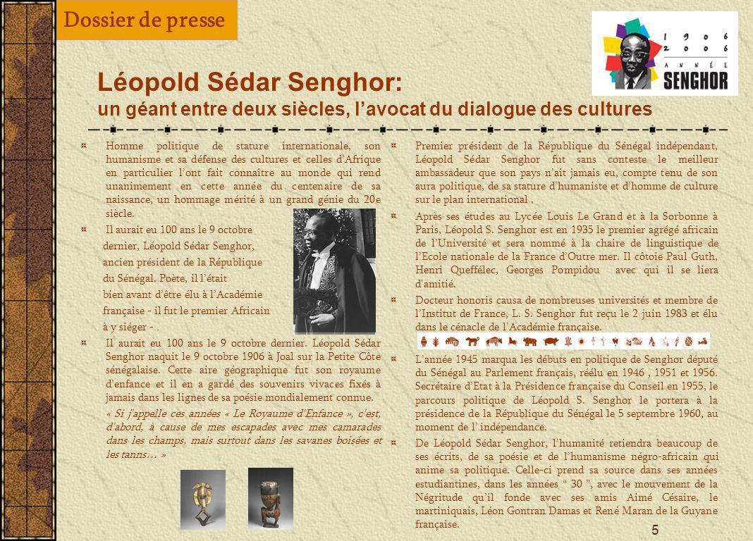 5 Léopold Sédar Senghor: un géant entre deux siècles, lavocat du dialogue des cultures Homme politique de stature internationale, son humanisme et sa défense des cultures et celles dAfrique en particulier lont fait connaître au monde qui rend unanimement en cette année du centenaire de sa naissance, un hommage mérité à un grand génie du 20e siècle.