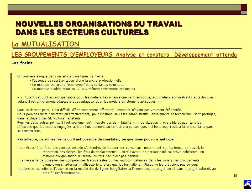 16 NOUVELLES ORGANISATIONS DU TRAVAIL DANS LES SECTEURS CULTURELS La MUTUALISATION LES GROUPEMENTS DEMPLOYEURS Analyse et constats Développement atten