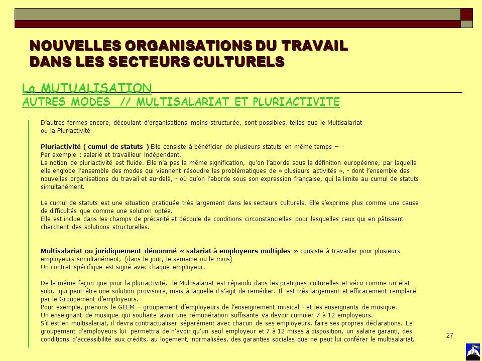 27 NOUVELLES ORGANISATIONS DU TRAVAIL DANS LES SECTEURS CULTURELS La MUTUALISATION AUTRES MODES // MULTISALARIAT ET PLURIACTIVITE Dautres formes encor