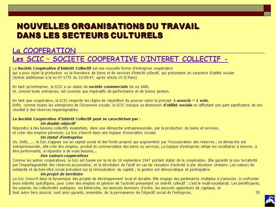 39 NOUVELLES ORGANISATIONS DU TRAVAIL DANS LES SECTEURS CULTURELS La COOPERATION Les SCIC – SOCIETE COOPERATIVE DINTERET COLLECTIF - La Société Coopér