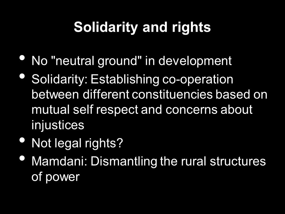 Solidarity and rights No neutral ground in development Solidarity: Establishing co-operation between different constituencies based on mutual self respect and concerns about injustices Not legal rights.