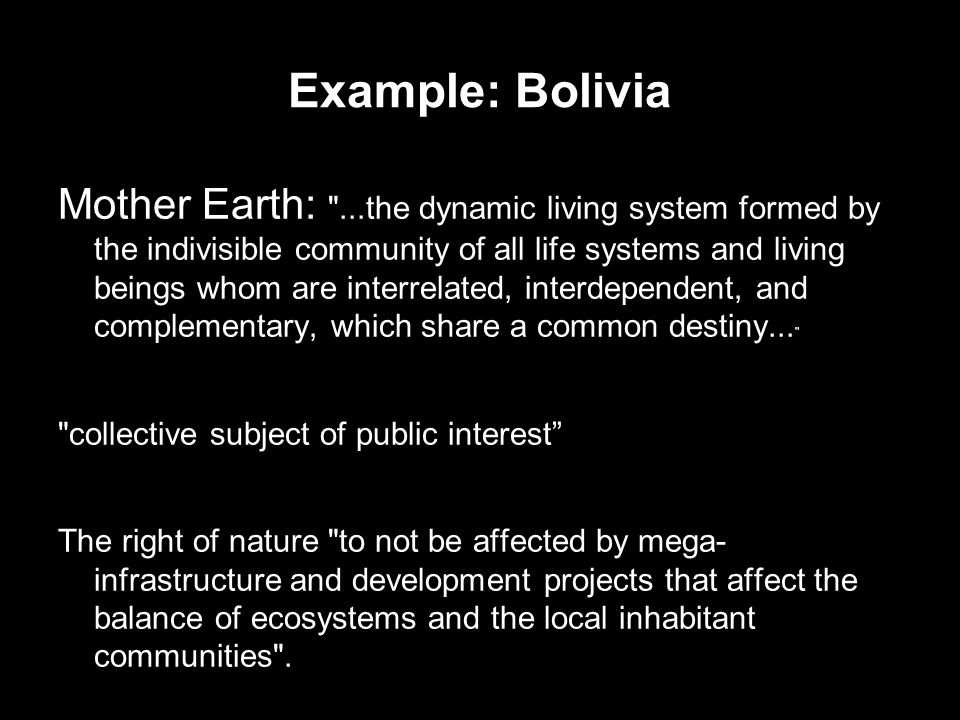 Example: Bolivia Mother Earth: ...the dynamic living system formed by the indivisible community of all life systems and living beings whom are interrelated, interdependent, and complementary, which share a common destiny...