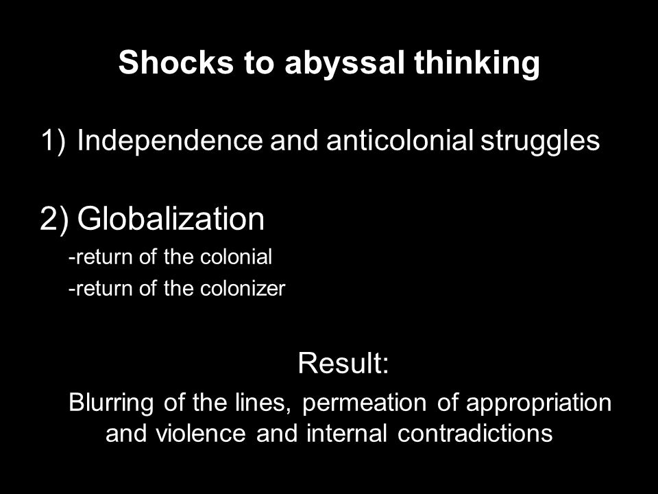 Shocks to abyssal thinking 1)Independence and anticolonial struggles 2)Globalization -return of the colonial -return of the colonizer Result: Blurring of the lines, permeation of appropriation and violence and internal contradictions