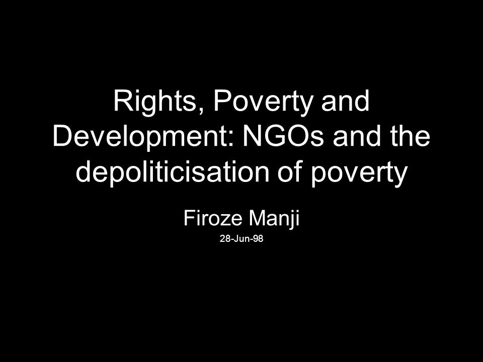 Rights, Poverty and Development: NGOs and the depoliticisation of poverty Firoze Manji 28-Jun-98