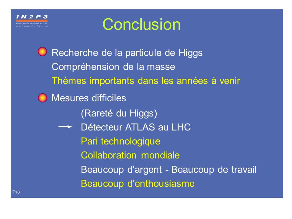 Conclusion Recherche de la particule de Higgs Compréhension de la masse Thèmes importants dans les années à venir Mesures difficiles (Rareté du Higgs)