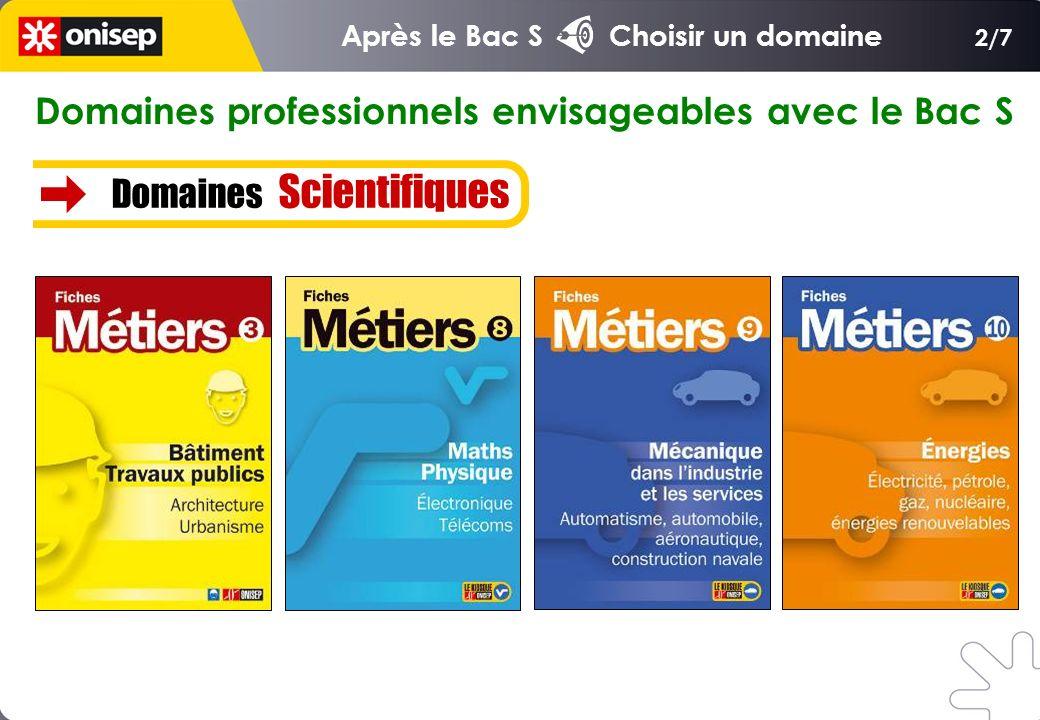 2/7 Domaines professionnels envisageables avec le Bac S Domaines Scientifiques Après le Bac S Choisir un domaine