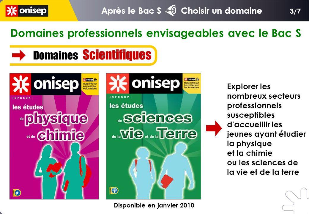 Domaines professionnels envisageables avec le Bac S Domaines Scientifiques 3/7 Explorer les nombreux secteurs professionnels susceptibles d accueillir les jeunes ayant étudier la physique et la chimie ou les sciences de la vie et de la terre Après le Bac S Choisir un domaine Disponible en janvier 2010