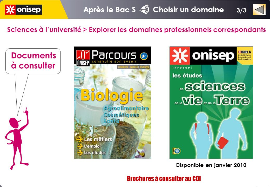 Sciences à luniversité > Explorer les domaines professionnels correspondants Documents à consulter Brochures à consulter au CDI Après le Bac S Choisir un domaine 3/3 Disponible en janvier 2010