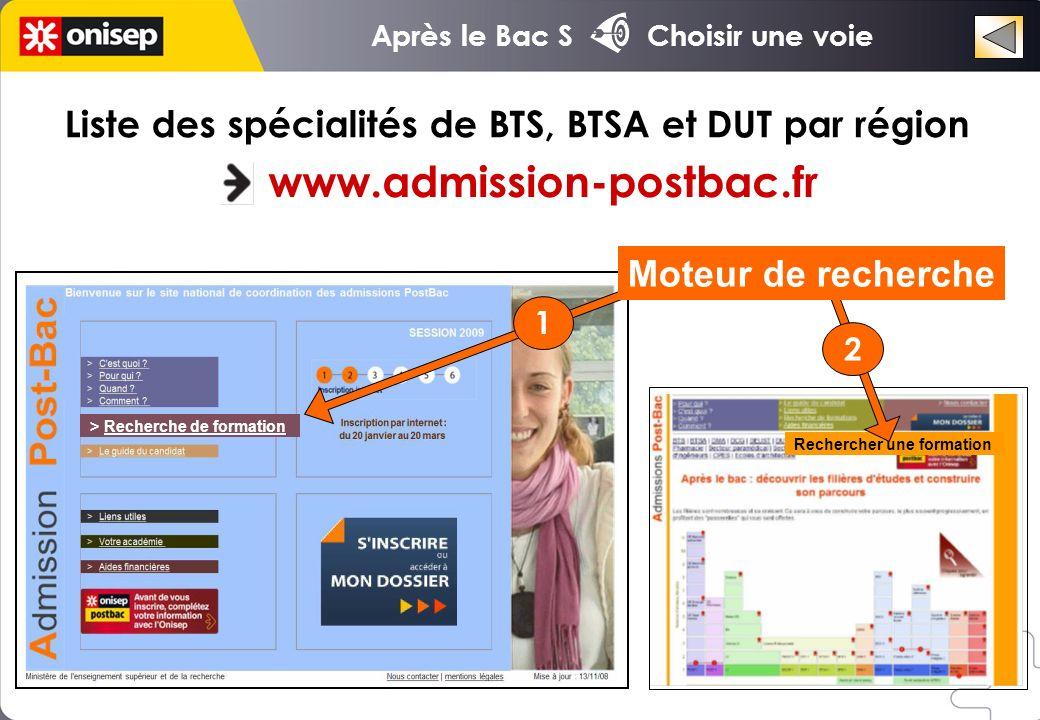 > Recherche de formation Liste des spécialités de BTS, BTSA et DUT par région www.admission-postbac.fr Rechercher une formation Moteur de recherche 1 2 Après le Bac S Choisir une voie