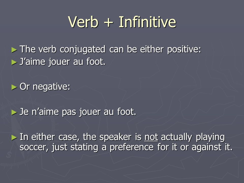 Verb + Infinitive The verb conjugated can be either positive: The verb conjugated can be either positive: Jaime jouer au foot. Jaime jouer au foot. Or