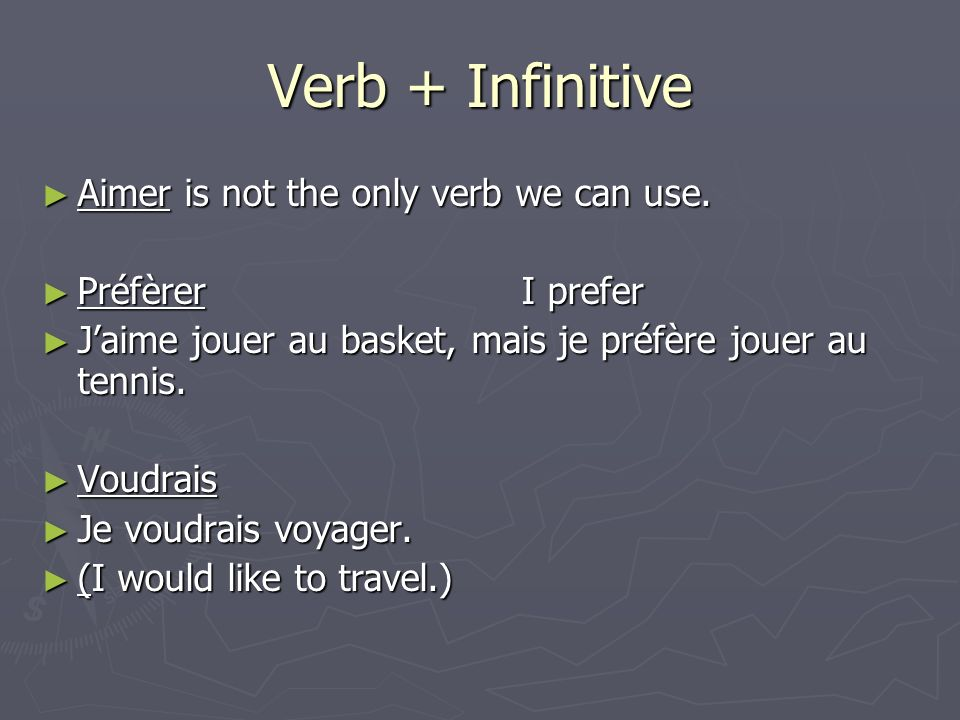 Verb + Infinitive Aimer is not the only verb we can use. Aimer is not the only verb we can use. PréfèrerI prefer PréfèrerI prefer Jaime jouer au baske