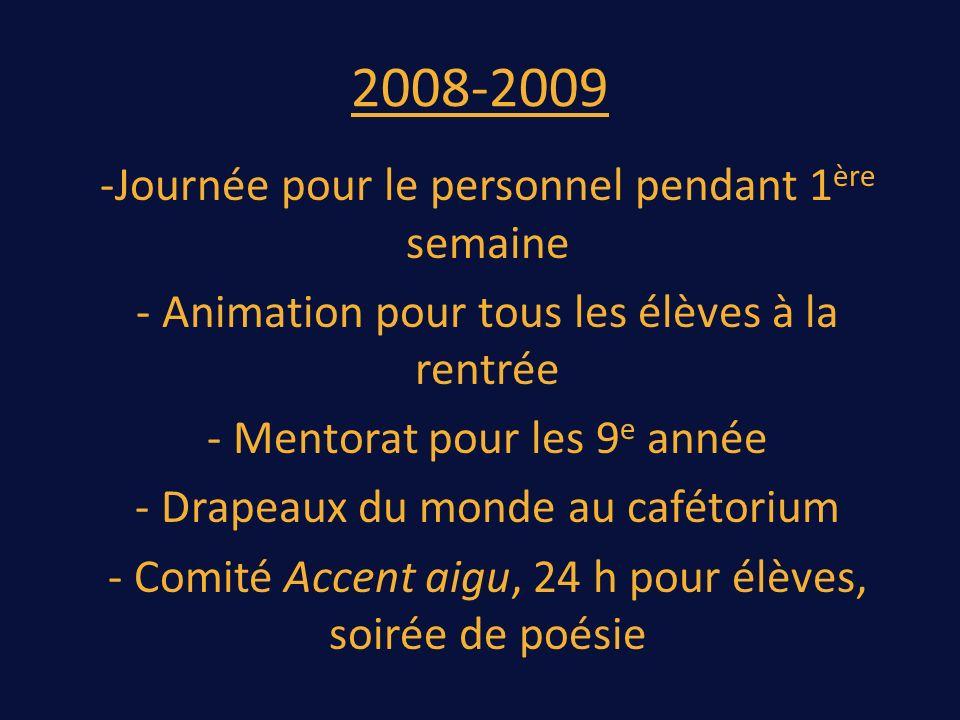 2008-2009 -Journée pour le personnel pendant 1 ère semaine - Animation pour tous les élèves à la rentrée - Mentorat pour les 9 e année - Drapeaux du monde au cafétorium - Comité Accent aigu, 24 h pour élèves, soirée de poésie