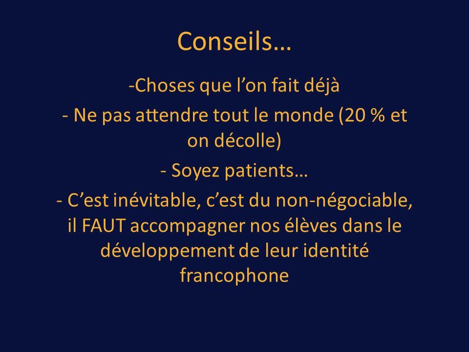 Conseils… -Choses que lon fait déjà - Ne pas attendre tout le monde (20 % et on décolle) - Soyez patients… - Cest inévitable, cest du non-négociable, il FAUT accompagner nos élèves dans le développement de leur identité francophone