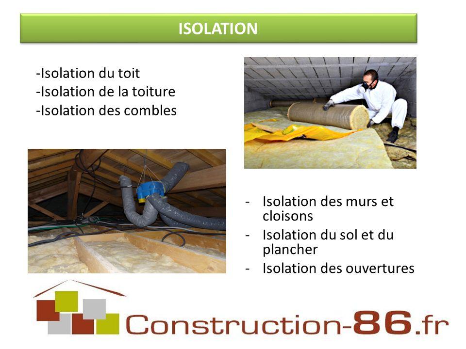 -Isolation des murs et cloisons -Isolation du sol et du plancher -Isolation des ouvertures -Isolation du toit -Isolation de la toiture -Isolation des combles ISOLATION
