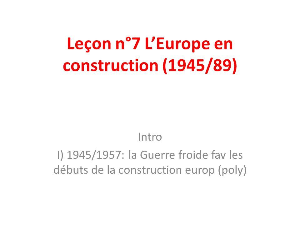 Leçon n°7 LEurope en construction (1945/89) Intro I) 1945/1957: la Guerre froide fav les débuts de la construction europ (poly)