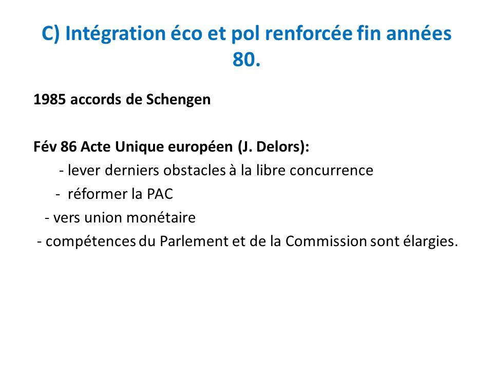 C) Intégration éco et pol renforcée fin années 80. 1985 accords de Schengen Fév 86 Acte Unique européen (J. Delors): - lever derniers obstacles à la l