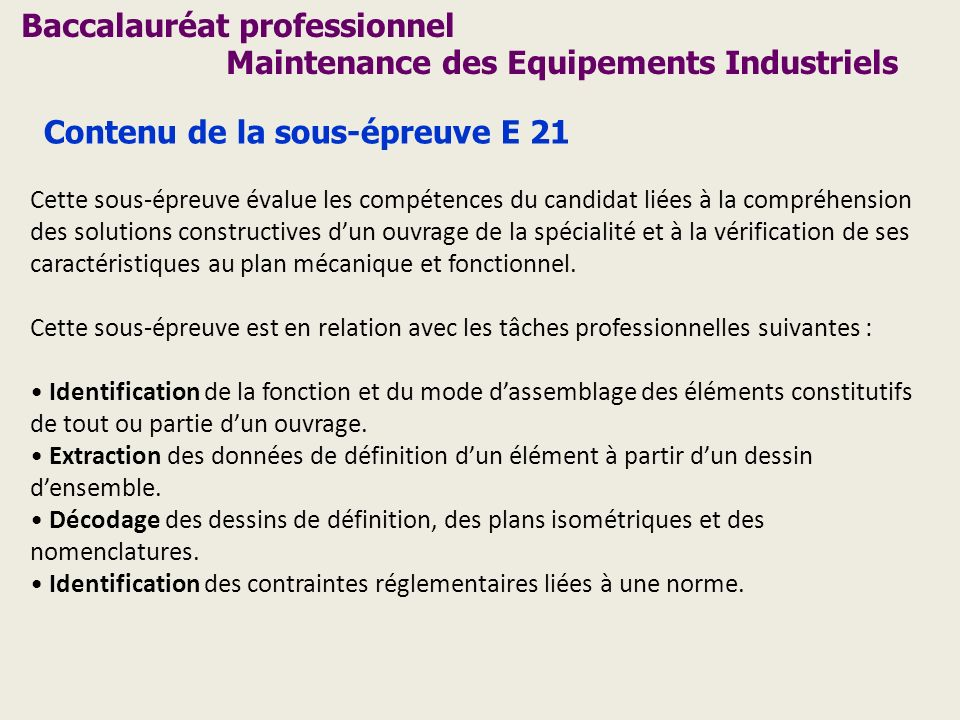 Baccalauréat professionnel Maintenance des Equipements Industriels Contenu de la sous-épreuve E 21 Cette sous-épreuve évalue les compétences du candid