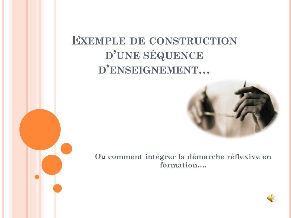 E XEMPLE DE CONSTRUCTION D UNE SÉQUENCE D ENSEIGNEMENT … Ou comment intégrer la démarche réflexive en formation….