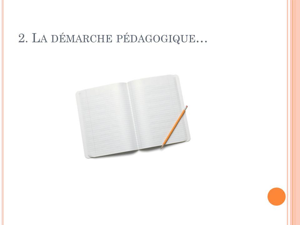 2. L A DÉMARCHE PÉDAGOGIQUE …