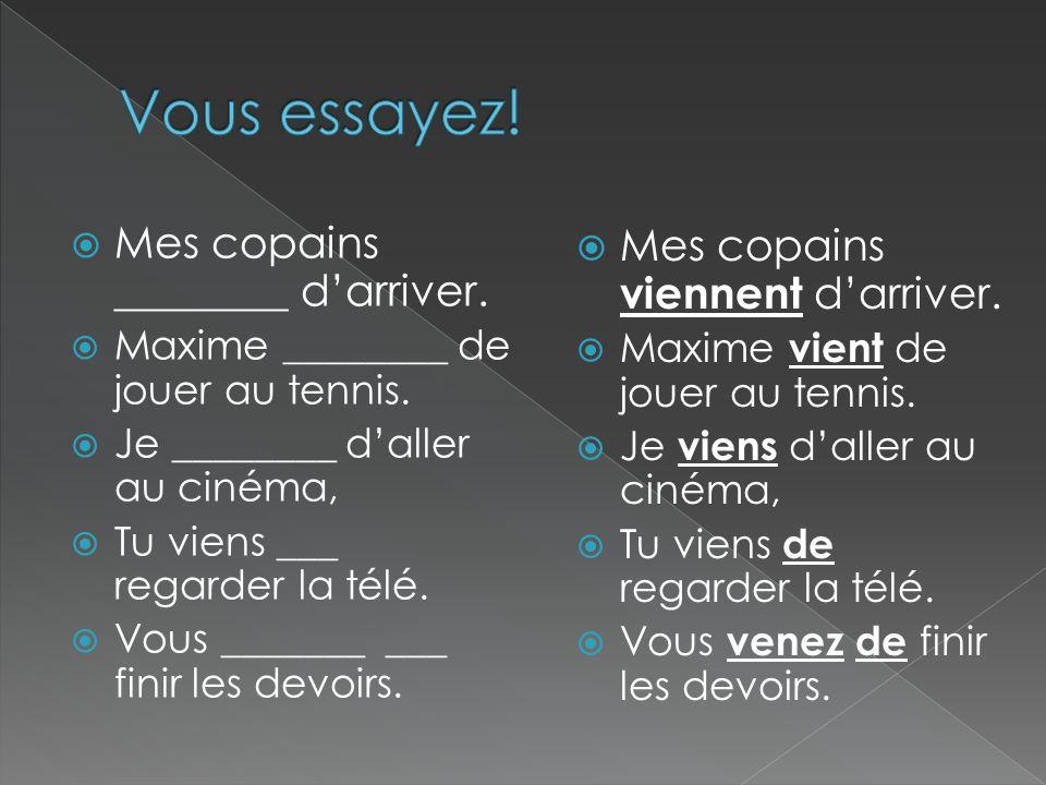 Mes copains ________ darriver. Maxime ________ de jouer au tennis. Je ________ daller au cinéma, Tu viens ___ regarder la télé. Vous _______ ___ finir