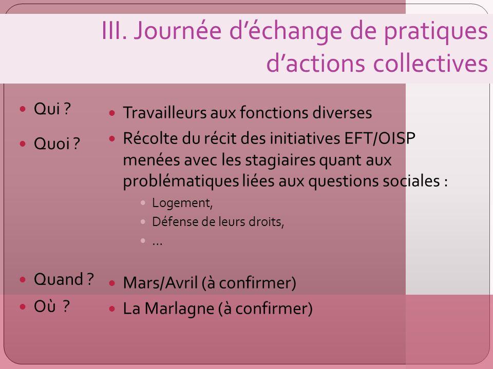 III. Journée déchange de pratiques dactions collectives Qui ? Travailleurs aux fonctions diverses Récolte du récit des initiatives EFT/OISP menées ave