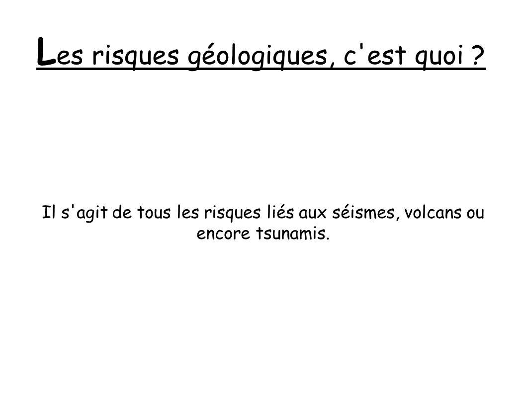 L es risques géologiques, c'est quoi ? Il s'agit de tous les risques liés aux séismes, volcans ou encore tsunamis.