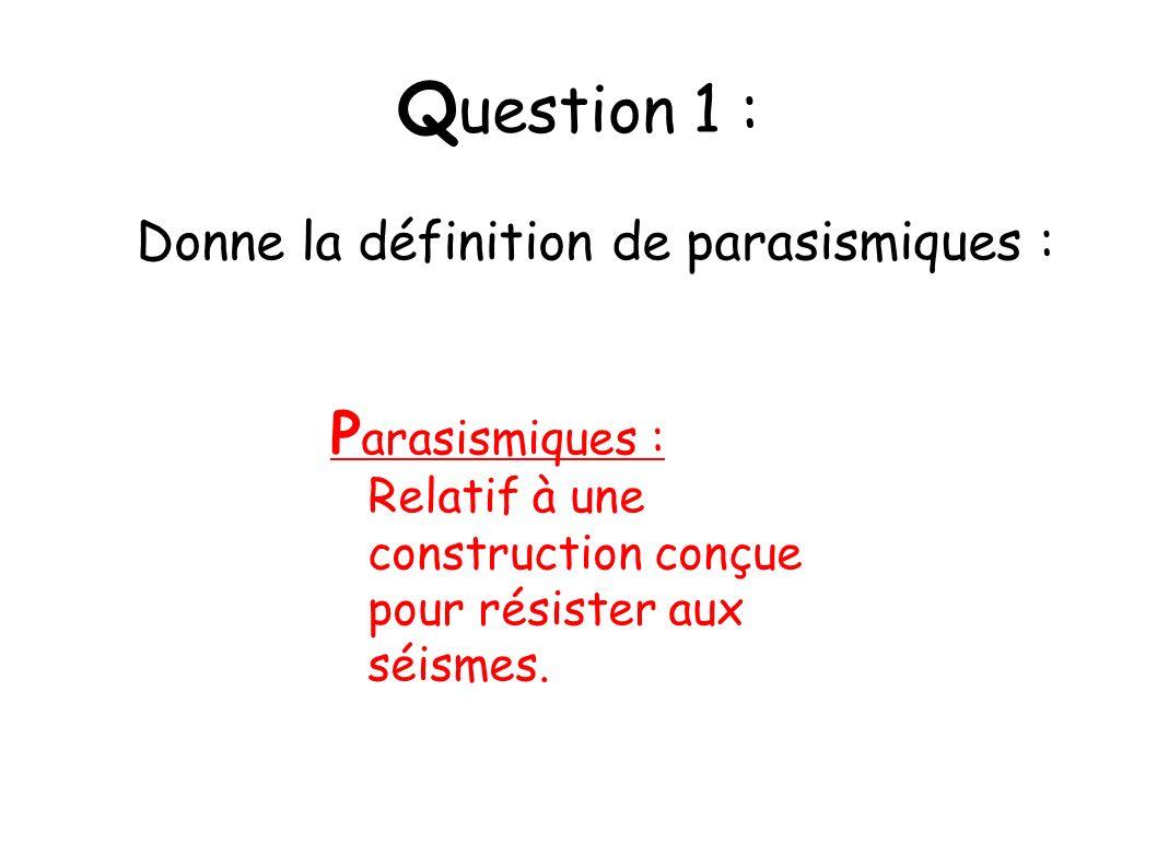 Q uestion 1 : P arasismiques : Relatif à une construction conçue pour résister aux séismes. Donne la définition de parasismiques :