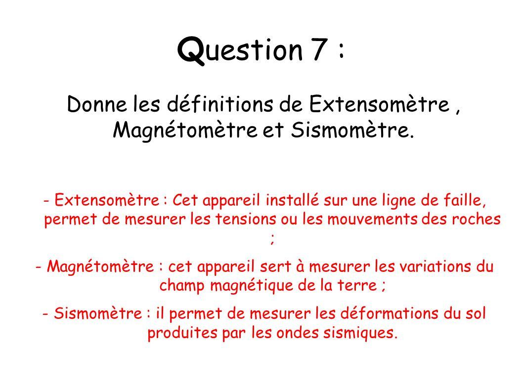 Q uestion 7 : - Extensomètre : Cet appareil installé sur une ligne de faille, permet de mesurer les tensions ou les mouvements des roches ; - Magnétom