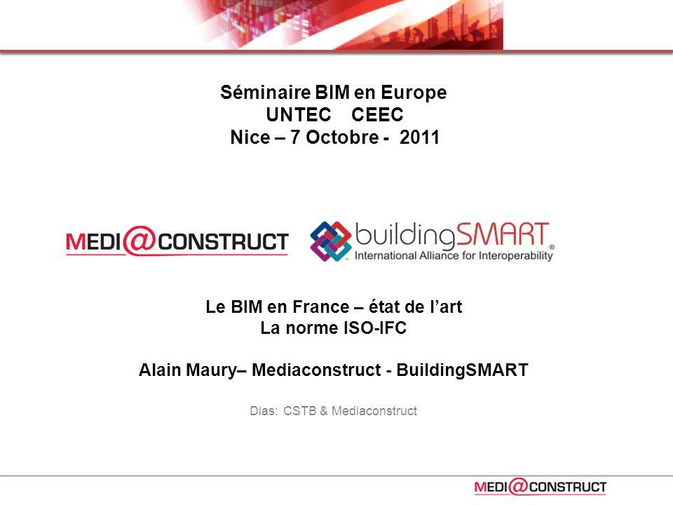 Le BIM en France – état de lart La norme ISO-IFC Alain Maury– Mediaconstruct - BuildingSMART Dias: CSTB & Mediaconstruct Séminaire BIM en Europe UNTEC