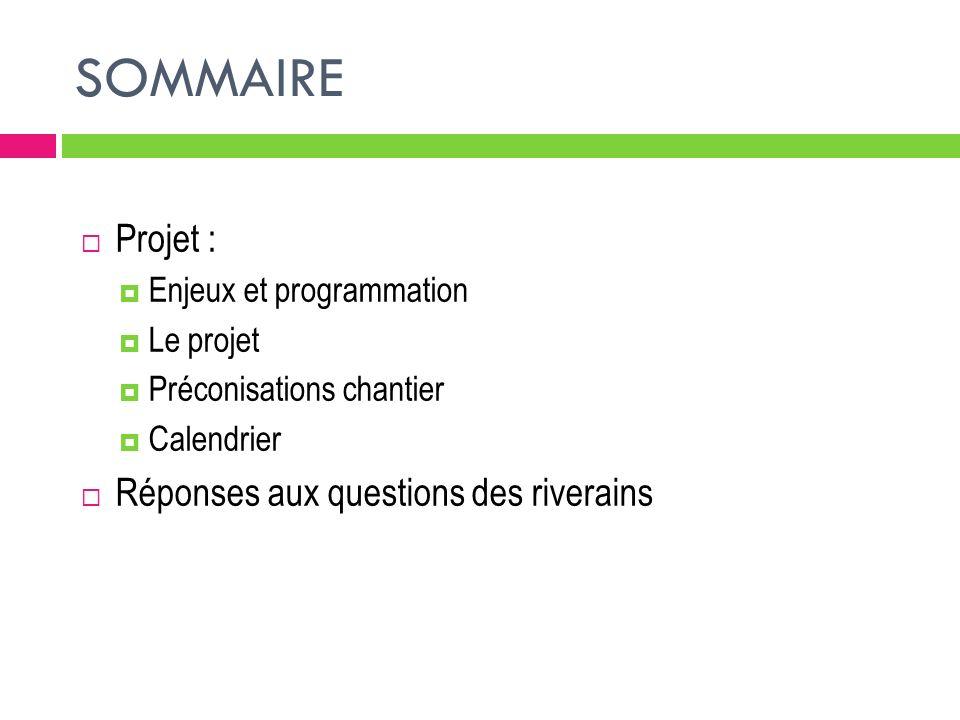 SOMMAIRE Projet : Enjeux et programmation Le projet Préconisations chantier Calendrier Réponses aux questions des riverains