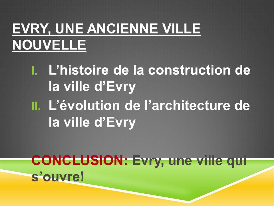 EVRY, UNE ANCIENNE VILLE NOUVELLE Lhistoire de la construction de la ville dEvry Lévolution de larchitecture de la ville dEvry CONCLUSION: Evry, une ville qui souvre!