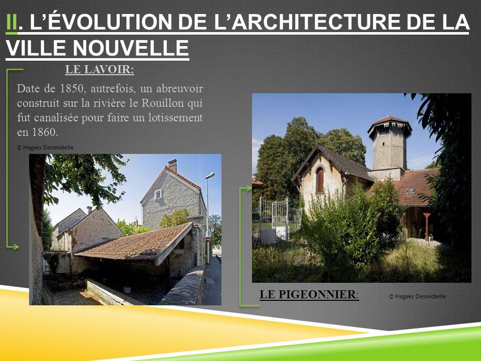 II. LÉVOLUTION DE LARCHITECTURE DE LA VILLE NOUVELLE LE PIGEONNIER: © Hugues Desmichelle LE LAVOIR: Date de 1850, autrefois, un abreuvoir construit su