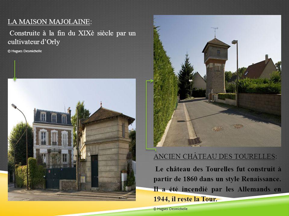 LA MAISON MAJOLAINE: Construite à la fin du XIXè siècle par un cultivateur dOrly © Hugues Desmichelle ANCIEN CHÂTEAU DES TOURELLES: Le château des Tourelles fut construit à partir de 1860 dans un style Renaissance.