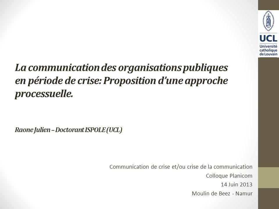 La communication des organisations publiques en période de crise: Proposition dune approche processuelle. Raone Julien – Doctorant ISPOLE (UCL) Commun