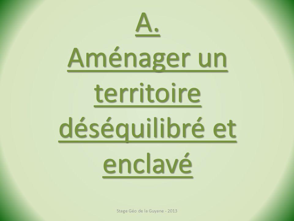 A. Aménager un territoire déséquilibré et enclavé Stage Géo de la Guyane - 2013