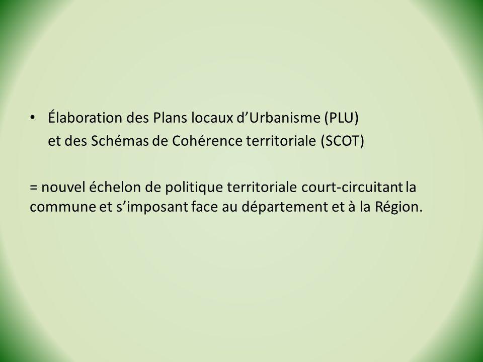 Élaboration des Plans locaux dUrbanisme (PLU) et des Schémas de Cohérence territoriale (SCOT) = nouvel échelon de politique territoriale court-circuitant la commune et simposant face au département et à la Région.