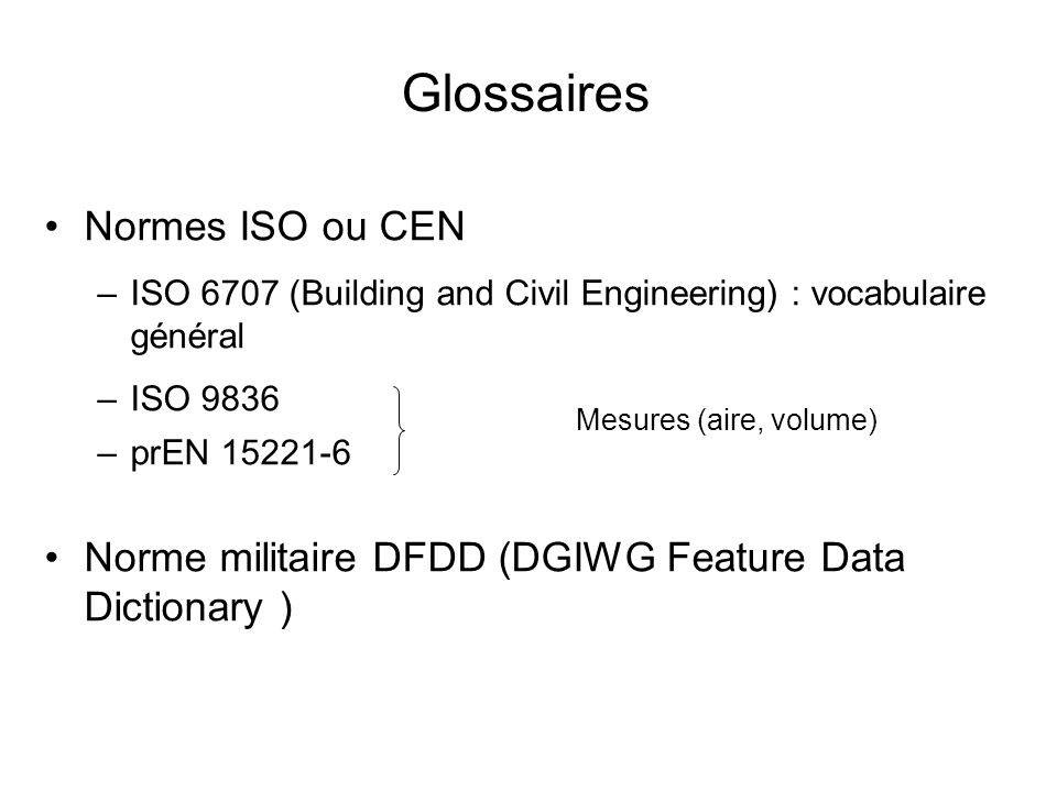 Glossaires Normes ISO ou CEN –ISO 6707 (Building and Civil Engineering) : vocabulaire général –ISO 9836 –prEN 15221-6 Norme militaire DFDD (DGIWG Feat