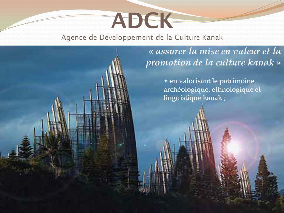 ADCK Agence de Développement de la Culture Kanak « assurer la mise en valeur et la promotion de la culture kanak » en valorisant le patrimoine archéologique, ethnologique et linguistique kanak ; ;