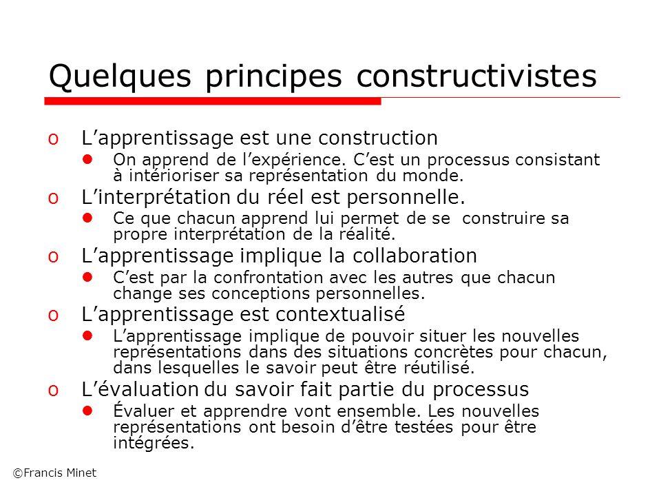 ©Francis Minet Quelques principes constructivistes oLapprentissage est une construction On apprend de lexpérience. Cest un processus consistant à inté
