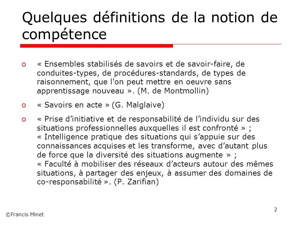 ©Francis Minet Quelques définitions de la notion de compétence o« Ensembles stabilisés de savoirs et de savoir-faire, de conduites-types, de procédure