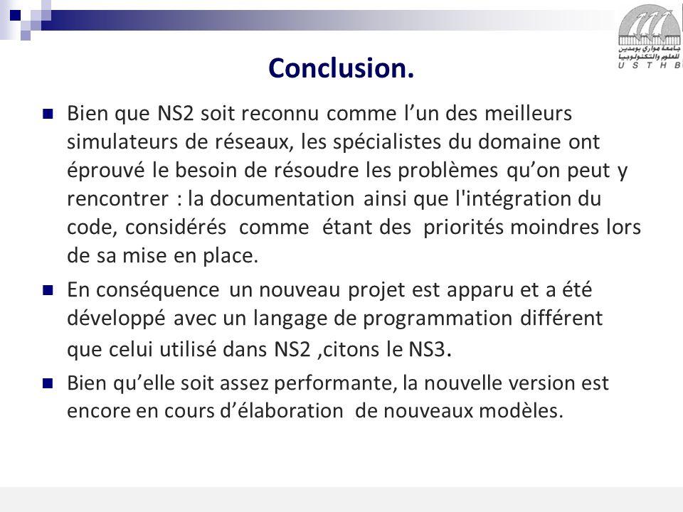 10 16/11/2013 Conclusion. Bien que NS2 soit reconnu comme lun des meilleurs simulateurs de réseaux, les spécialistes du domaine ont éprouvé le besoin