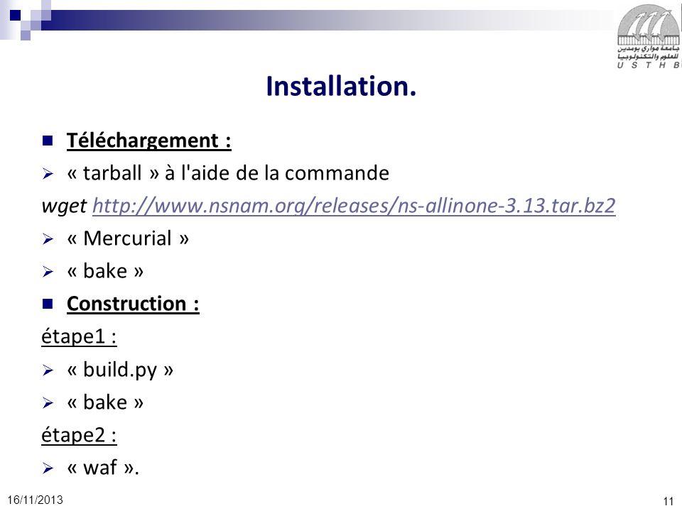 11 16/11/2013 Installation. Téléchargement : « tarball » à l'aide de la commande wget http://www.nsnam.org/releases/ns-allinone-3.13.tar.bz2http://www