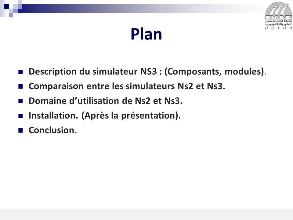2 16/11/2013 Plan Description du simulateur NS3 : (Composants, modules). Comparaison entre les simulateurs Ns2 et Ns3. Domaine dutilisation de Ns2 et