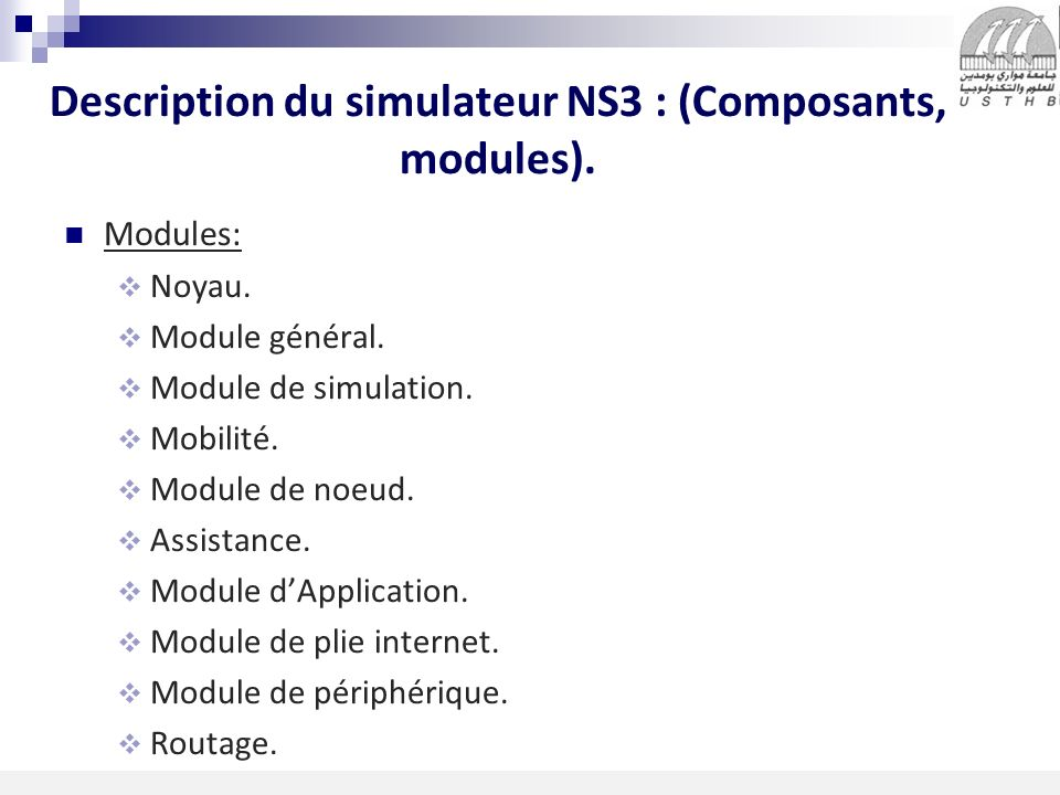 4 16/11/2013 Description du simulateur NS3 : (Composants, modules). Modules: Noyau. Module général. Module de simulation. Mobilité. Module de noeud. A