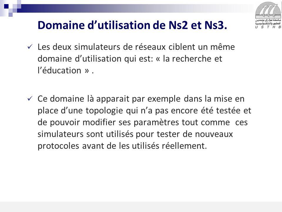 9 16/11/2013 Domaine dutilisation de Ns2 et Ns3. Les deux simulateurs de réseaux ciblent un même domaine dutilisation qui est: « la recherche et léduc