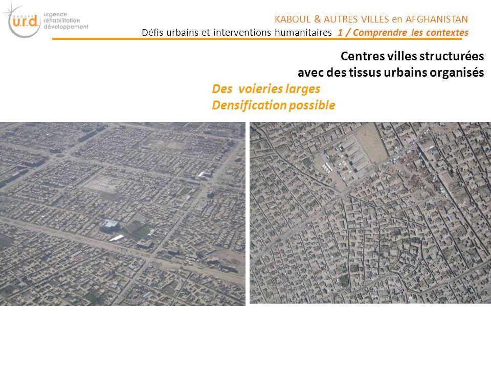 Centres villes structurées avec des tissus urbains organisés Des voieries larges Densification possible KABOUL & AUTRES VILLES en AFGHANISTAN Défis urbains et interventions humanitaires 1 / Comprendre les contextes