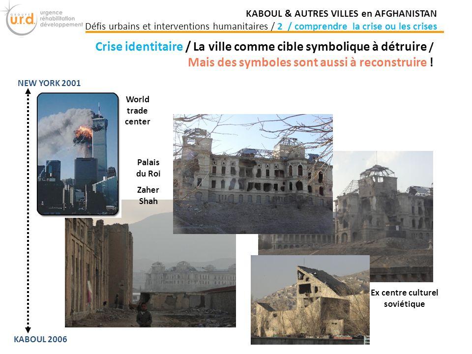 Palais du Roi Zaher Shah Ex centre culturel soviétique World trade center Crise identitaire / La ville comme cible symbolique à détruire / Mais des symboles sont aussi à reconstruire .